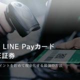 Visa LINE PayクレジットカードでLINEポイントを貯めてLINE証券で現金化する方法