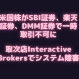 米国株がSBI証券、楽天証券、DMM.com証券で一時取引不可に、各社の対応は?取次店Interactive Brokersでシステム障害